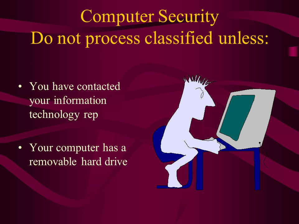 Computer Security Do not process classified unless: You have contacted your information technology rep Your computer has a removable hard drive