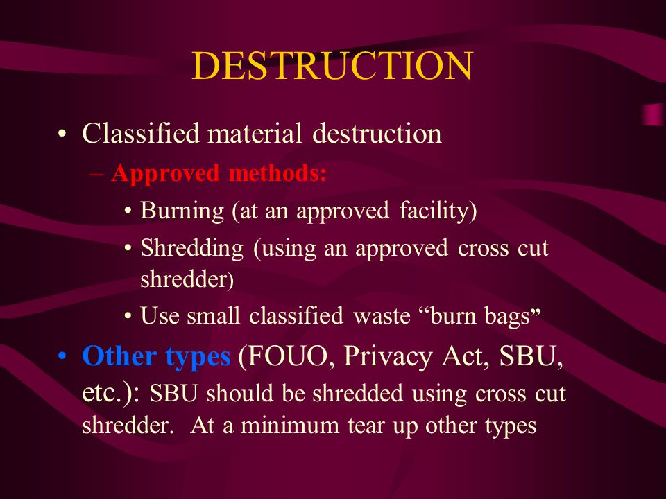 DESTRUCTION Classified material destruction –Approved methods: Burning (at an approved facility) Shredding (using an approved cross cut shredder ) Use small classified waste burn bags Other types (FOUO, Privacy Act, SBU, etc.): SBU should be shredded using cross cut shredder.
