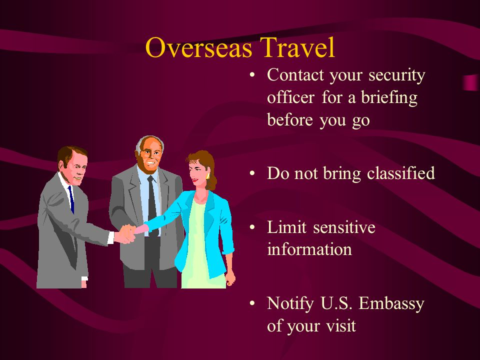 Overseas Travel Contact your security officer for a briefing before you go Do not bring classified Limit sensitive information Notify U.S.