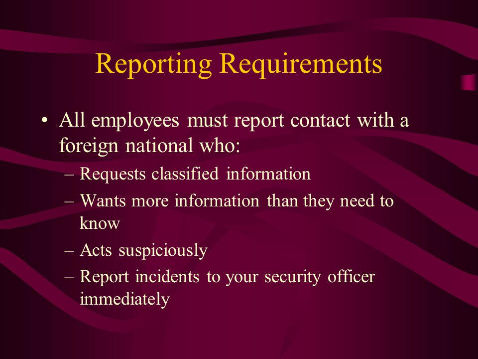 Reporting Requirements All employees must report contact with a foreign national who: –Requests classified information –Wants more information than they need to know –Acts suspiciously –Report incidents to your security officer immediately