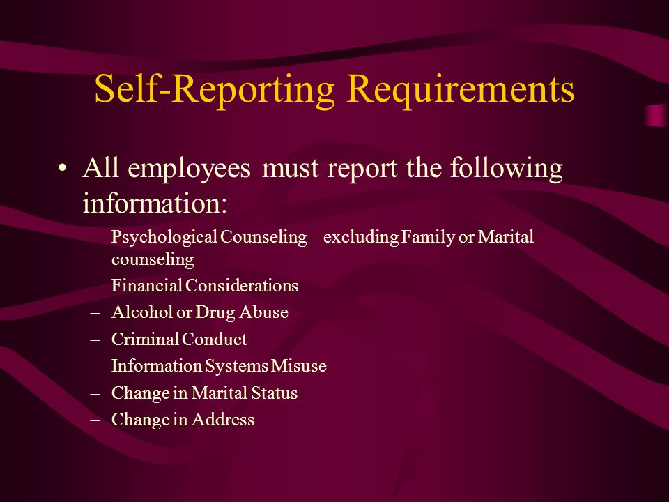 Self-Reporting Requirements All employees must report the following information: –Psychological Counseling – excluding Family or Marital counseling –Financial Considerations –Alcohol or Drug Abuse –Criminal Conduct –Information Systems Misuse –Change in Marital Status –Change in Address
