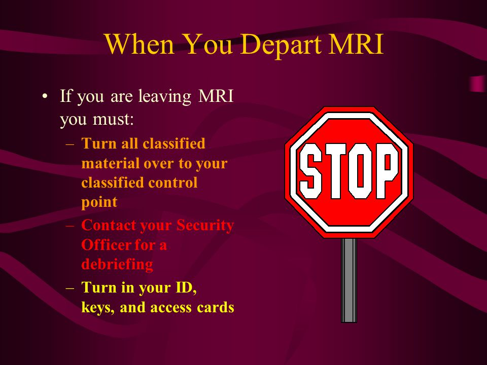 When You Depart MRI If you are leaving MRI you must: –Turn all classified material over to your classified control point –Contact your Security Officer for a debriefing –Turn in your ID, keys, and access cards