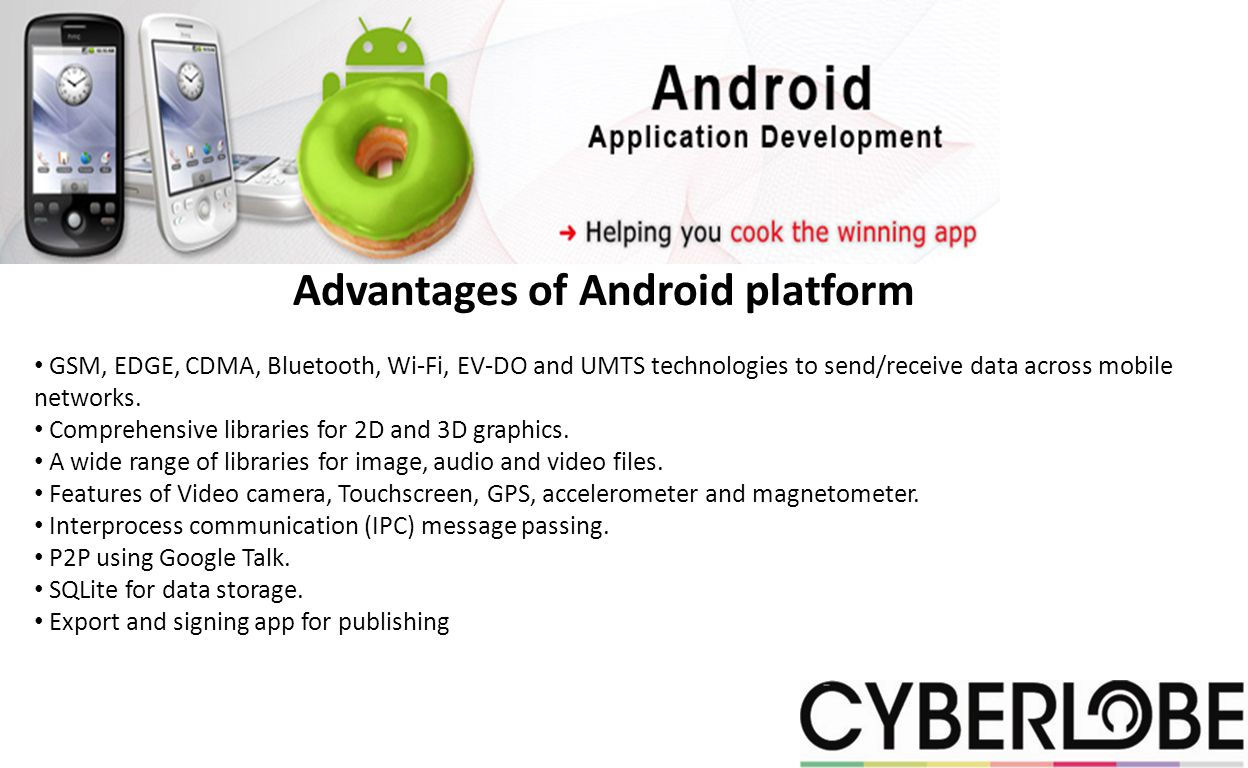 Advantages of Android platform GSM, EDGE, CDMA, Bluetooth, Wi-Fi, EV-DO and UMTS technologies to send/receive data across mobile networks.