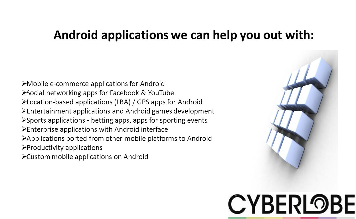 Android applications we can help you out with: Mobile e-commerce applications for Android Social networking apps for Facebook & YouTube Location-based applications (LBA) / GPS apps for Android Entertainment applications and Android games development Sports applications - betting apps, apps for sporting events Enterprise applications with Android interface Applications ported from other mobile platforms to Android Productivity applications Custom mobile applications on Android