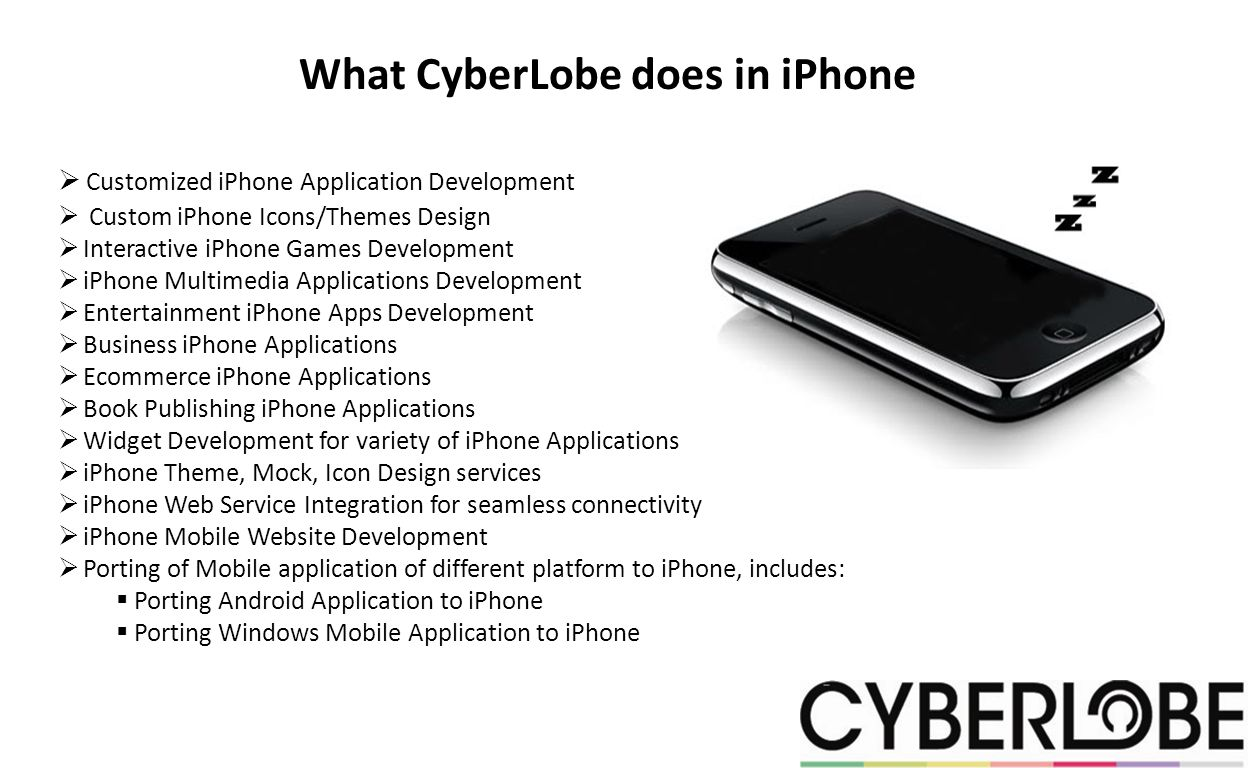 What CyberLobe does in iPhone Customized iPhone Application Development Custom iPhone Icons/Themes Design Interactive iPhone Games Development iPhone Multimedia Applications Development Entertainment iPhone Apps Development Business iPhone Applications Ecommerce iPhone Applications Book Publishing iPhone Applications Widget Development for variety of iPhone Applications iPhone Theme, Mock, Icon Design services iPhone Web Service Integration for seamless connectivity iPhone Mobile Website Development Porting of Mobile application of different platform to iPhone, includes: Porting Android Application to iPhone Porting Windows Mobile Application to iPhone