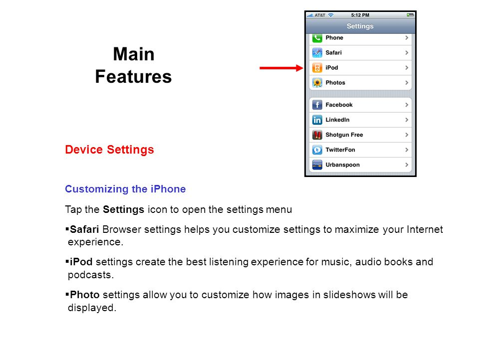 Main Features Customizing the iPhone Tap the Settings icon to open the settings menu Safari Browser settings helps you customize settings to maximize your Internet experience.