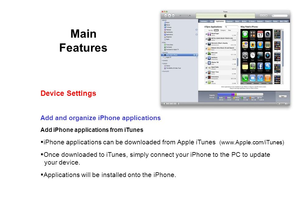 Main Features Add and organize iPhone applications Add iPhone applications from iTunes iPhone applications can be downloaded from Apple iTunes (www.Apple.com/iTunes) Once downloaded to iTunes, simply connect your iPhone to the PC to update your device.