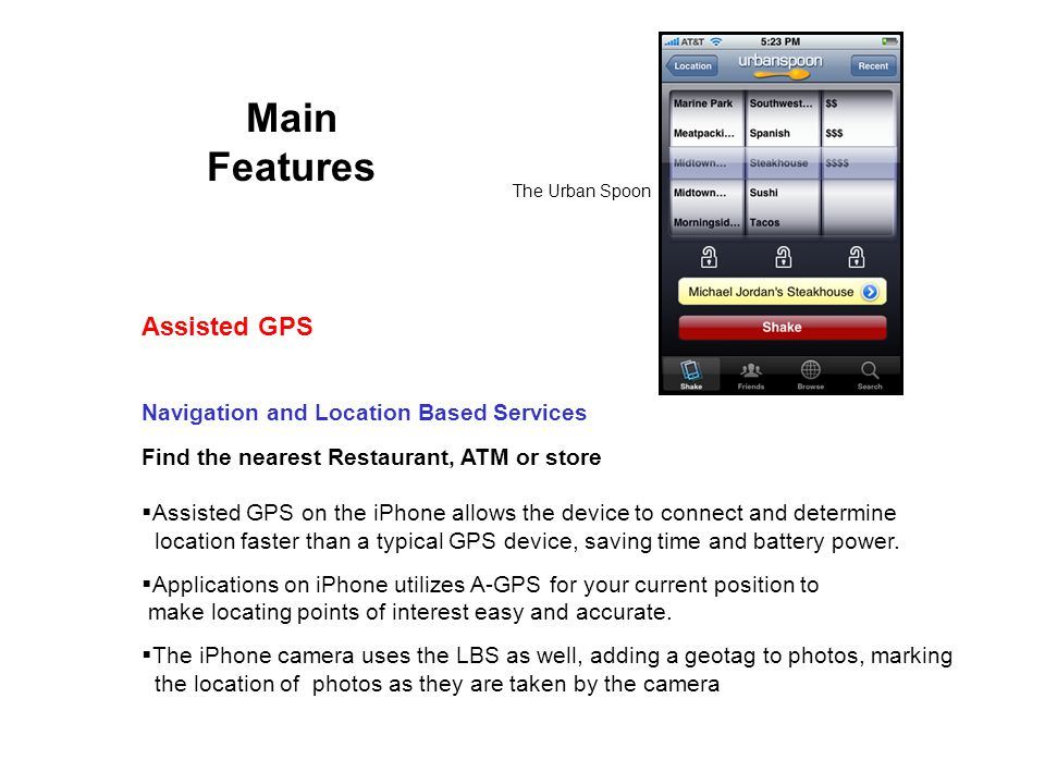 Main Features Navigation and Location Based Services Find the nearest Restaurant, ATM or store Assisted GPS on the iPhone allows the device to connect and determine location faster than a typical GPS device, saving time and battery power.