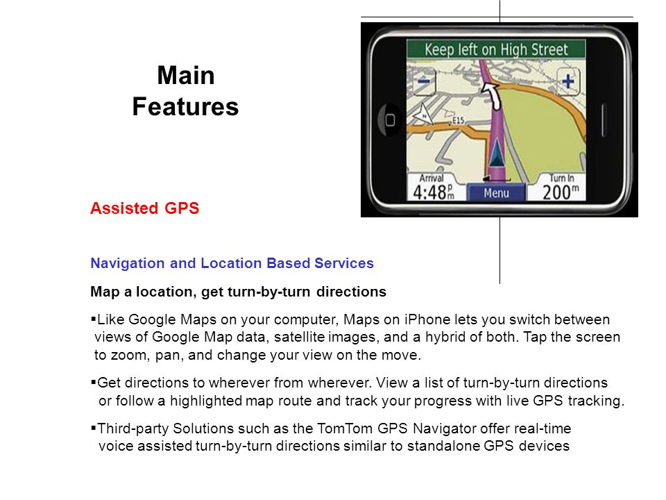 Main Features Navigation and Location Based Services Map a location, get turn-by-turn directions Like Google Maps on your computer, Maps on iPhone lets you switch between views of Google Map data, satellite images, and a hybrid of both.