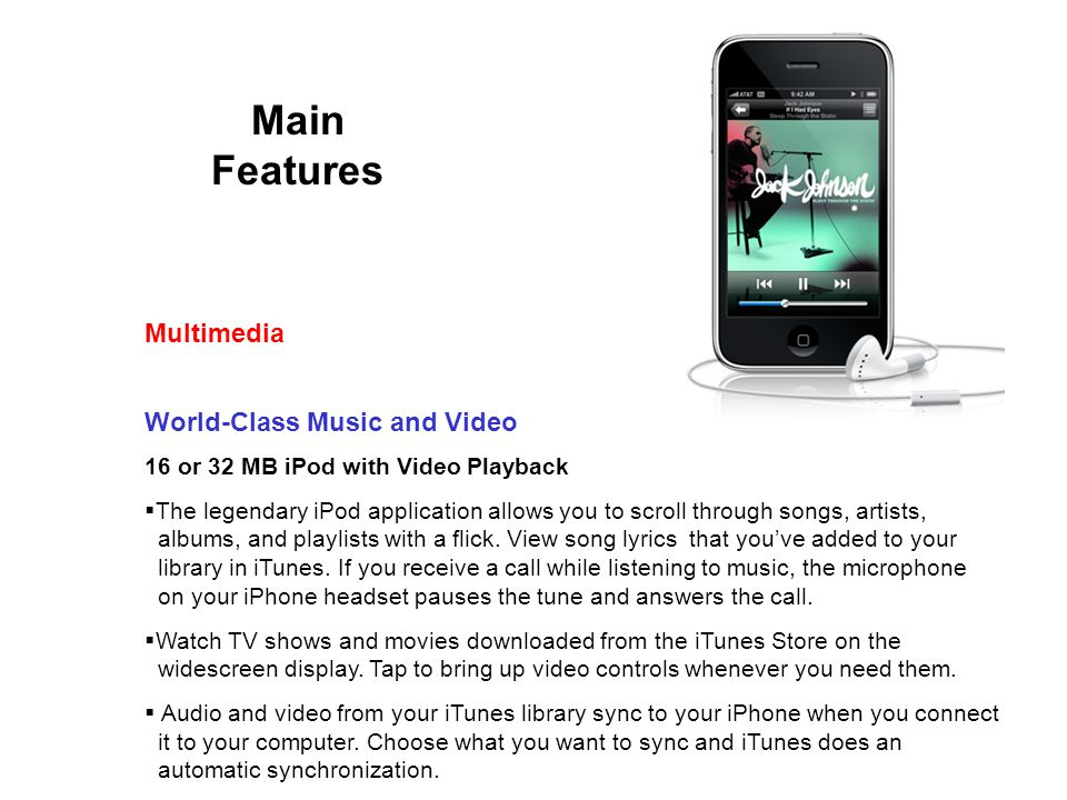 Main Features World-Class Music and Video 16 or 32 MB iPod with Video Playback The legendary iPod application allows you to scroll through songs, artists, albums, and playlists with a flick.