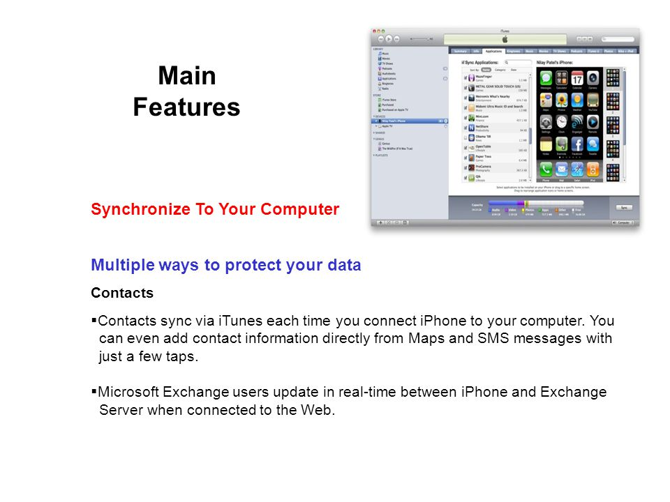 Main Features Multiple ways to protect your data Contacts Contacts sync via iTunes each time you connect iPhone to your computer.