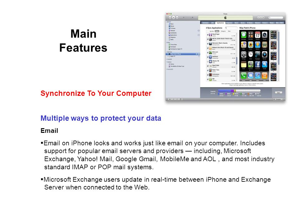Main Features Multiple ways to protect your data Email Email on iPhone looks and works just like email on your computer.