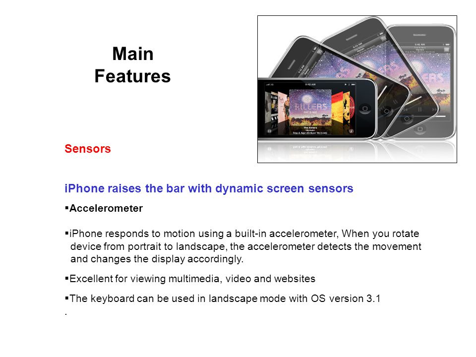 Main Features iPhone raises the bar with dynamic screen sensors Sensors Accelerometer iPhone responds to motion using a built-in accelerometer, When you rotate device from portrait to landscape, the accelerometer detects the movement and changes the display accordingly.