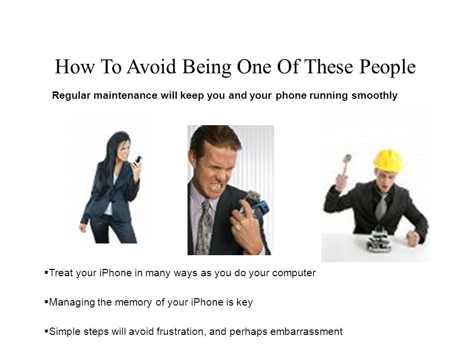 How To Avoid Being One Of These People Treat your iPhone in many ways as you do your computer Managing the memory of your iPhone is key Simple steps will avoid frustration, and perhaps embarrassment Regular maintenance will keep you and your phone running smoothly