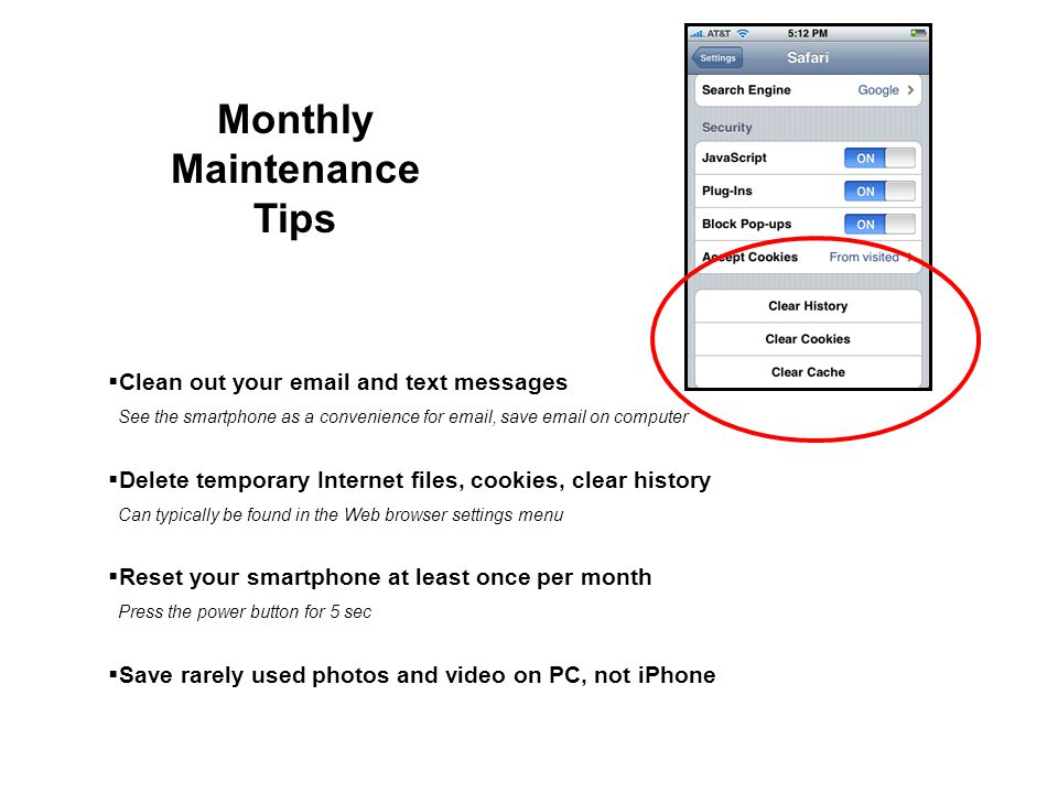 Monthly Maintenance Tips Clean out your email and text messages See the smartphone as a convenience for email, save email on computer Delete temporary Internet files, cookies, clear history Can typically be found in the Web browser settings menu Reset your smartphone at least once per month Press the power button for 5 sec Save rarely used photos and video on PC, not iPhone