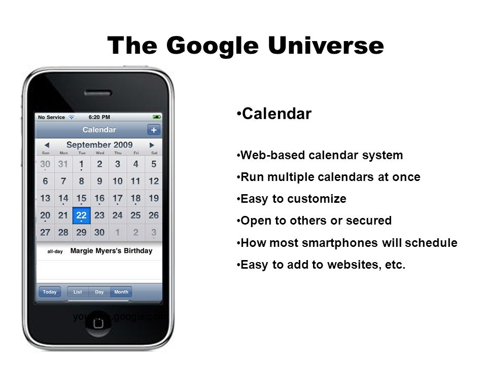 youtube.google.com The Google Universe Calendar Web-based calendar system Run multiple calendars at once Easy to customize Open to others or secured How most smartphones will schedule Easy to add to websites, etc.