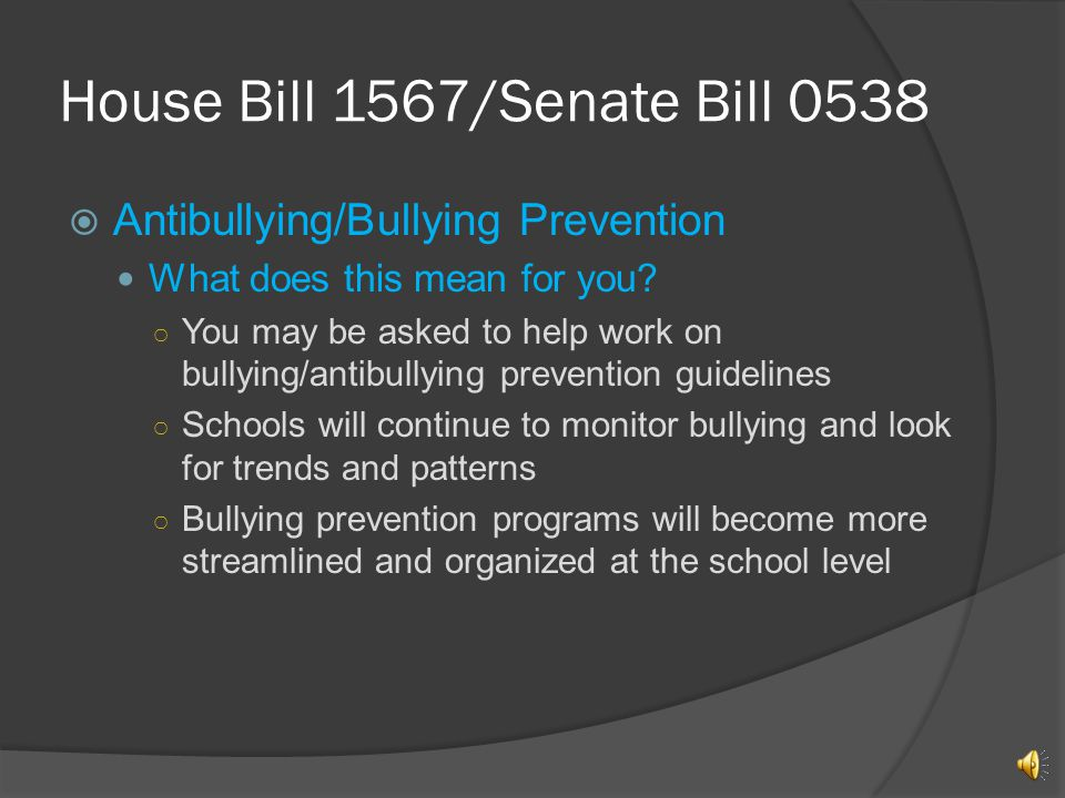 House Bill 1567/Senate Bill 0538 Antibullying/Bullying Prevention IDOE (Indiana Department of Education) required to develop guidelines to assist schools in development of bullying programs Schools report on bullying to the state Definition of bullying, by proposed bill, stated as, overt, repeated acts or gestures, including physical acts committed, or any other behaviors committed by a student or group of students against another student with the intent to harass, ridicule, humiliate, intimidate, or harm the other student… School safety plan developed with parent assistance Last updated January 25, 2011