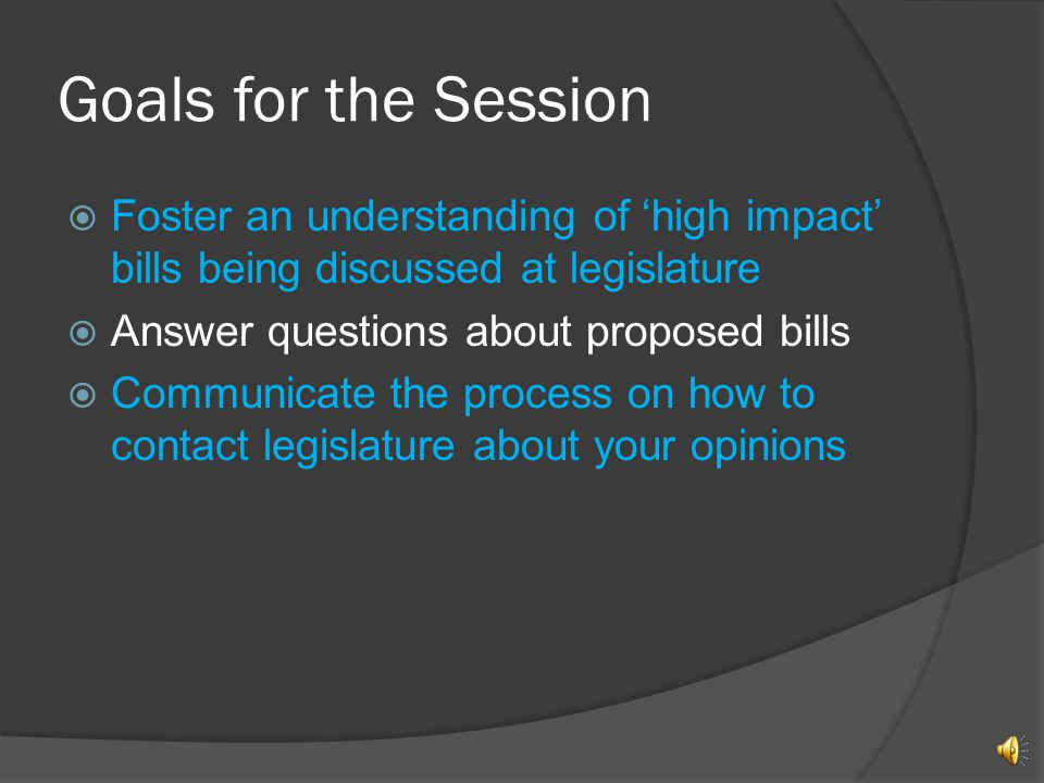 Goals for the Session Foster an understanding of high impact bills being discussed at legislature Answer questions about proposed bills Communicate the process on how to contact legislature about your opinions