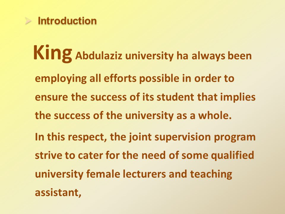 Introduction Introduction King Abdulaziz university ha always been employing all efforts possible in order to ensure the success of its student that implies the success of the university as a whole.
