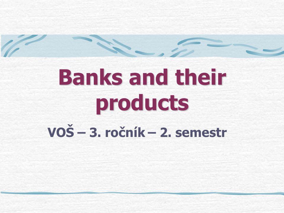 Banks and their products VOŠ – 3. ročník – 2. semestr