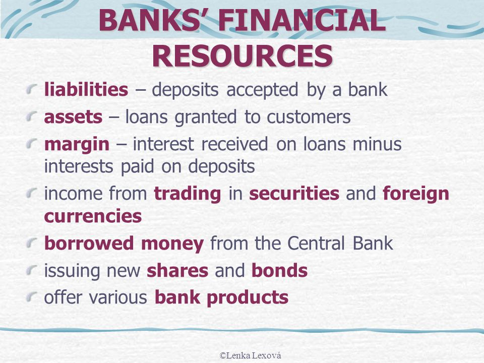 ©Lenka Lexová BANKS FINANCIAL RESOURCES liabilities – deposits accepted by a bank assets – loans granted to customers margin – interest received on lo