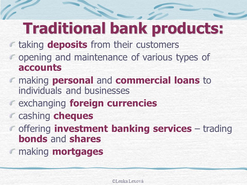Traditional bank products: taking deposits from their customers opening and maintenance of various types of accounts making personal and commercial loans to individuals and businesses exchanging foreign currencies cashing cheques offering investment banking services – trading bonds and shares making mortgages ©Lenka Lexová
