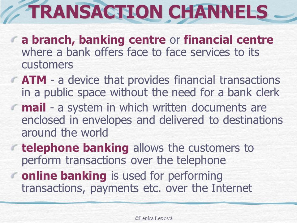 TRANSACTION CHANNELS a branch, banking centre or financial centre where a bank offers face to face services to its customers ATM - a device that provides financial transactions in a public space without the need for a bank clerk mail - a system in which written documents are enclosed in envelopes and delivered to destinations around the world telephone banking allows the customers to perform transactions over the telephone online banking is used for performing transactions, payments etc.