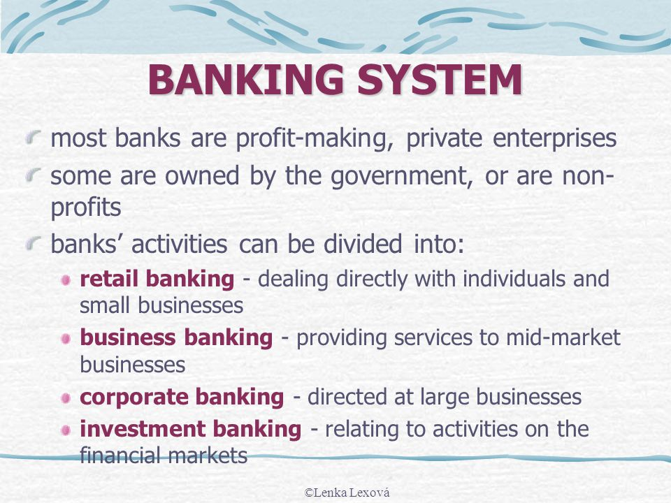 ©Lenka Lexová BANKING SYSTEM most banks are profit-making, private enterprises some are owned by the government, or are non- profits banks activities can be divided into: retail banking - dealing directly with individuals and small businesses business banking - providing services to mid-market businesses corporate banking - directed at large businesses investment banking - relating to activities on the financial markets