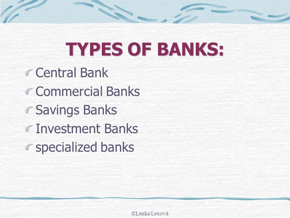 TYPES OF BANKS: Central Bank Commercial Banks Savings Banks Investment Banks specialized banks ©Lenka Lexová