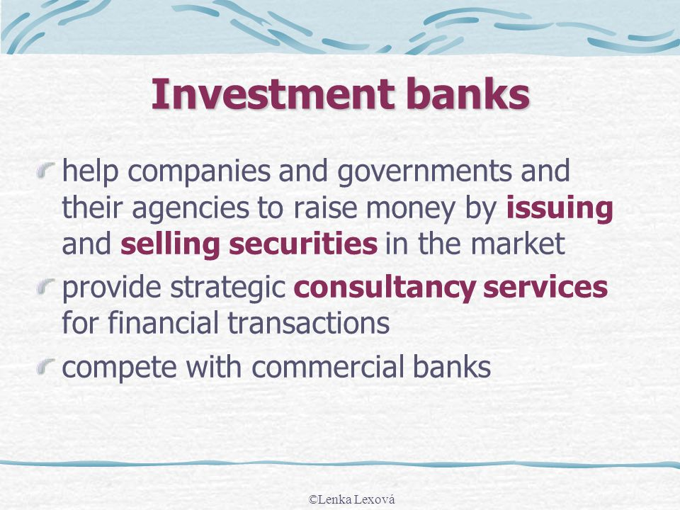 ©Lenka Lexová Investment banks help companies and governments and their agencies to raise money by issuing and selling securities in the market provid