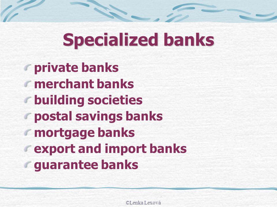 ©Lenka Lexová Specialized banks private banks merchant banks building societies postal savings banks mortgage banks export and import banks guarantee banks