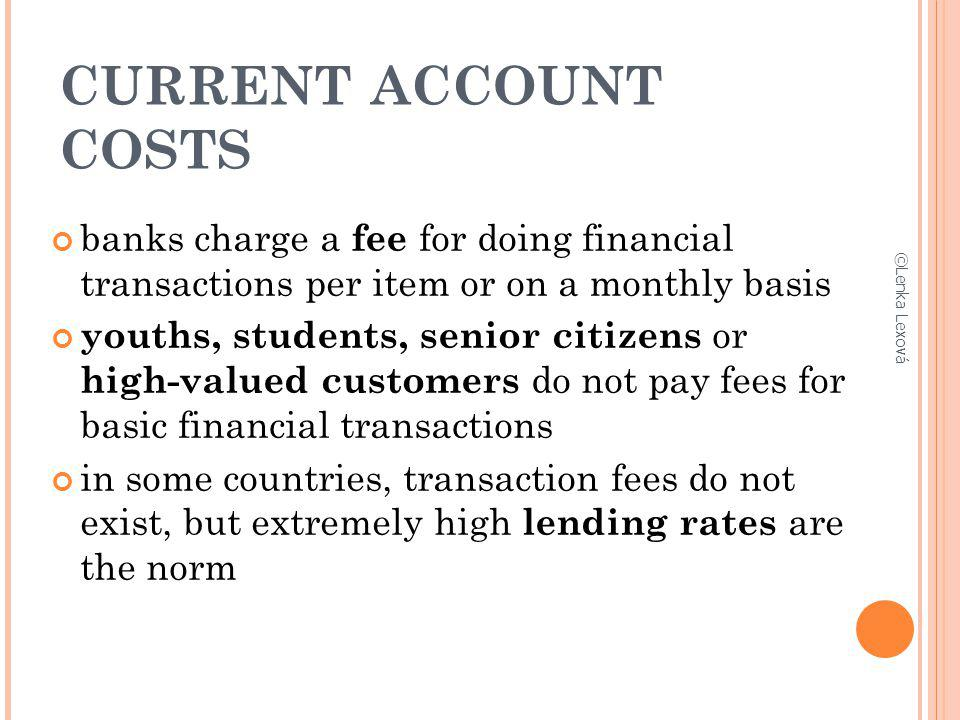CURRENT ACCOUNT COSTS banks charge a fee for doing financial transactions per item or on a monthly basis youths, students, senior citizens or high-val