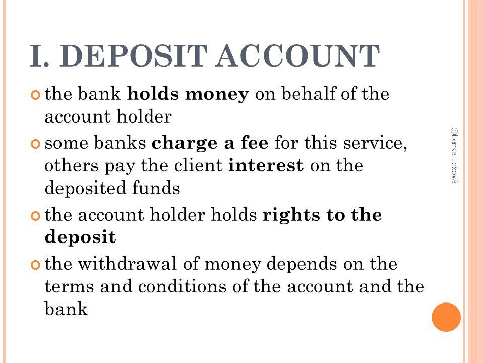I. DEPOSIT ACCOUNT the bank holds money on behalf of the account holder some banks charge a fee for this service, others pay the client interest on th