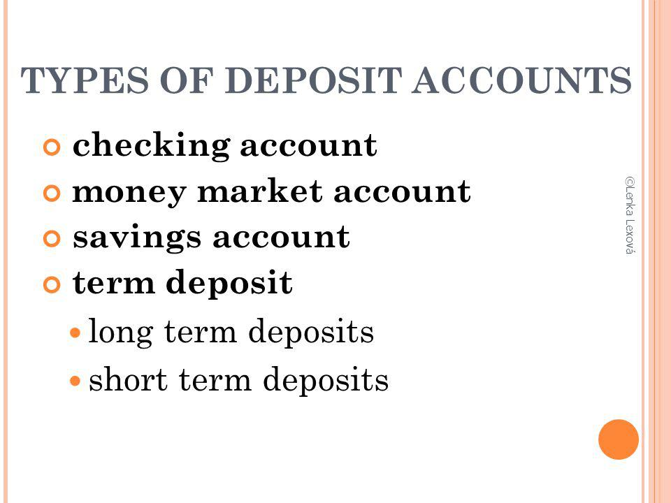 TYPES OF DEPOSIT ACCOUNTS checking account money market account savings account term deposit long term deposits short term deposits ©Lenka Lexová