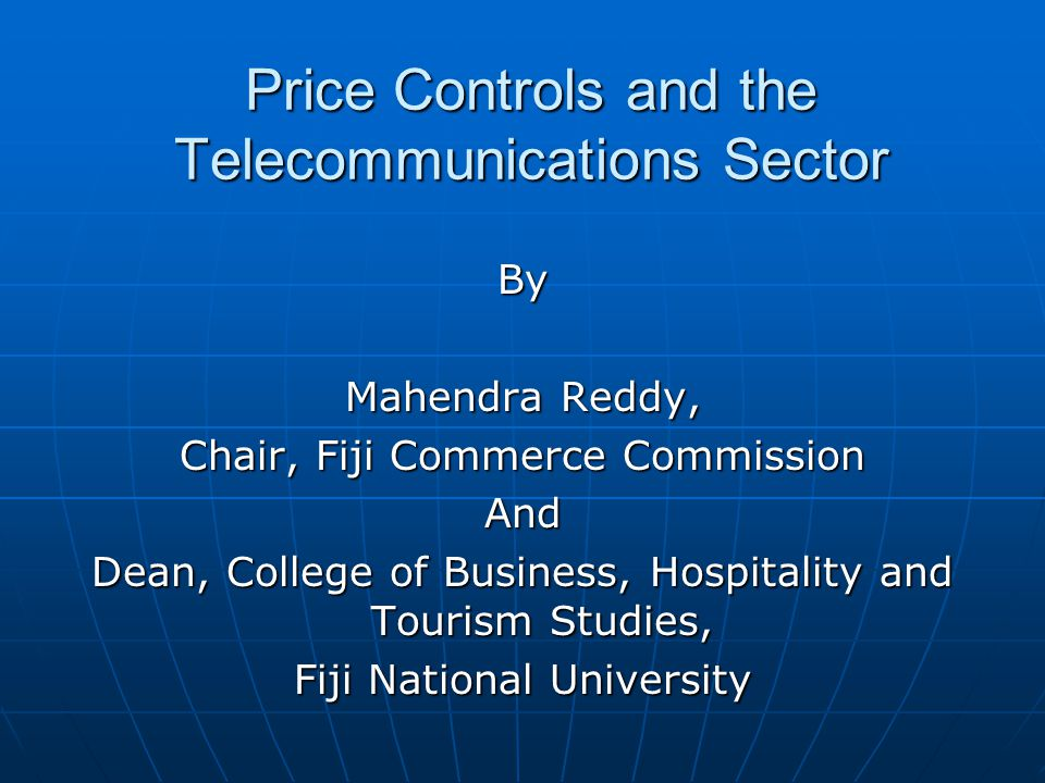 Price Controls and the Telecommunications Sector By Mahendra Reddy, Chair, Fiji Commerce Commission And Dean, College of Business, Hospitality and Tou