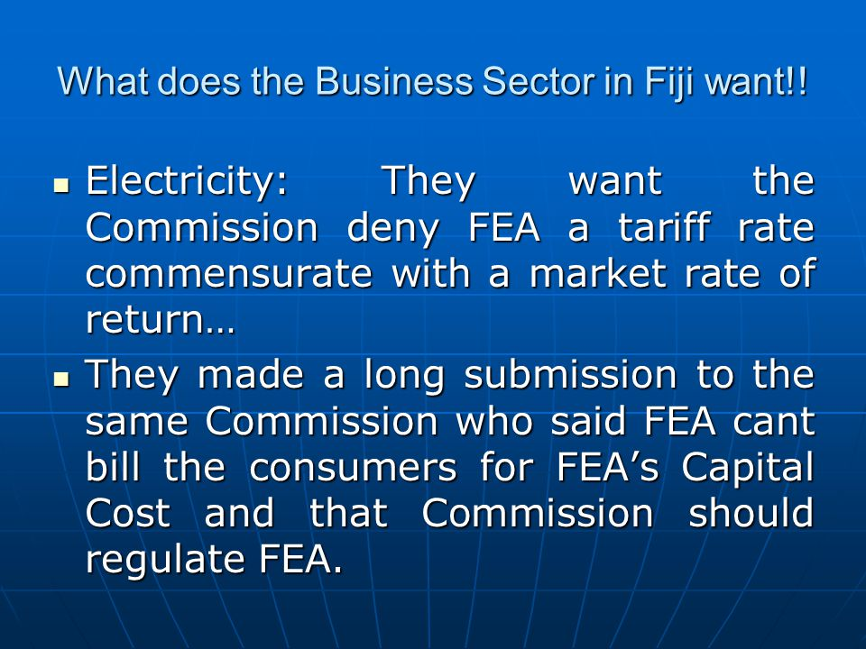 What does the Business Sector in Fiji want!! Electricity: They want the Commission deny FEA a tariff rate commensurate with a market rate of return… E
