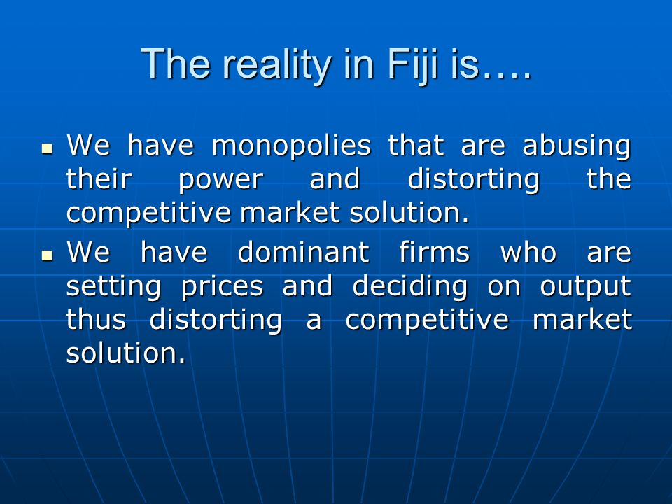 The reality in Fiji is…. We have monopolies that are abusing their power and distorting the competitive market solution. We have monopolies that are a