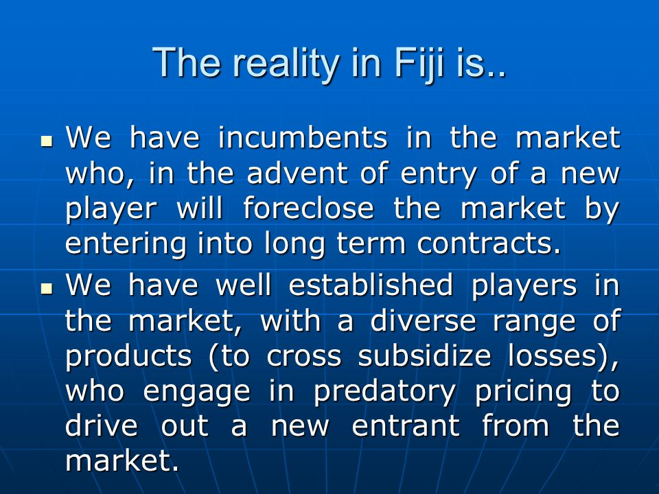 The reality in Fiji is.. We have incumbents in the market who, in the advent of entry of a new player will foreclose the market by entering into long