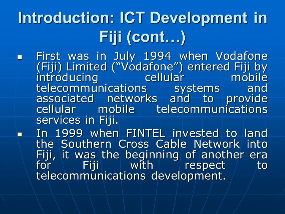 Introduction: ICT Development in Fiji (cont…) First was in July 1994 when Vodafone (Fiji) Limited (Vodafone) entered Fiji by introducing cellular mobi