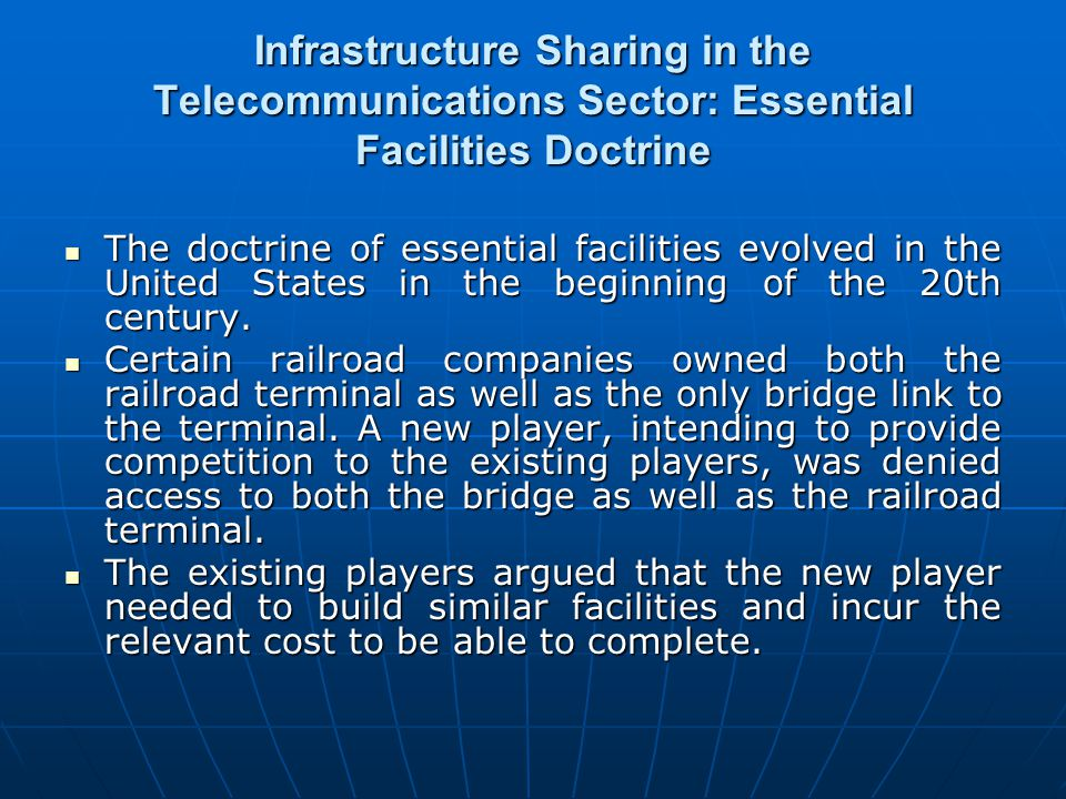 Infrastructure Sharing in the Telecommunications Sector: Essential Facilities Doctrine The doctrine of essential facilities evolved in the United Stat