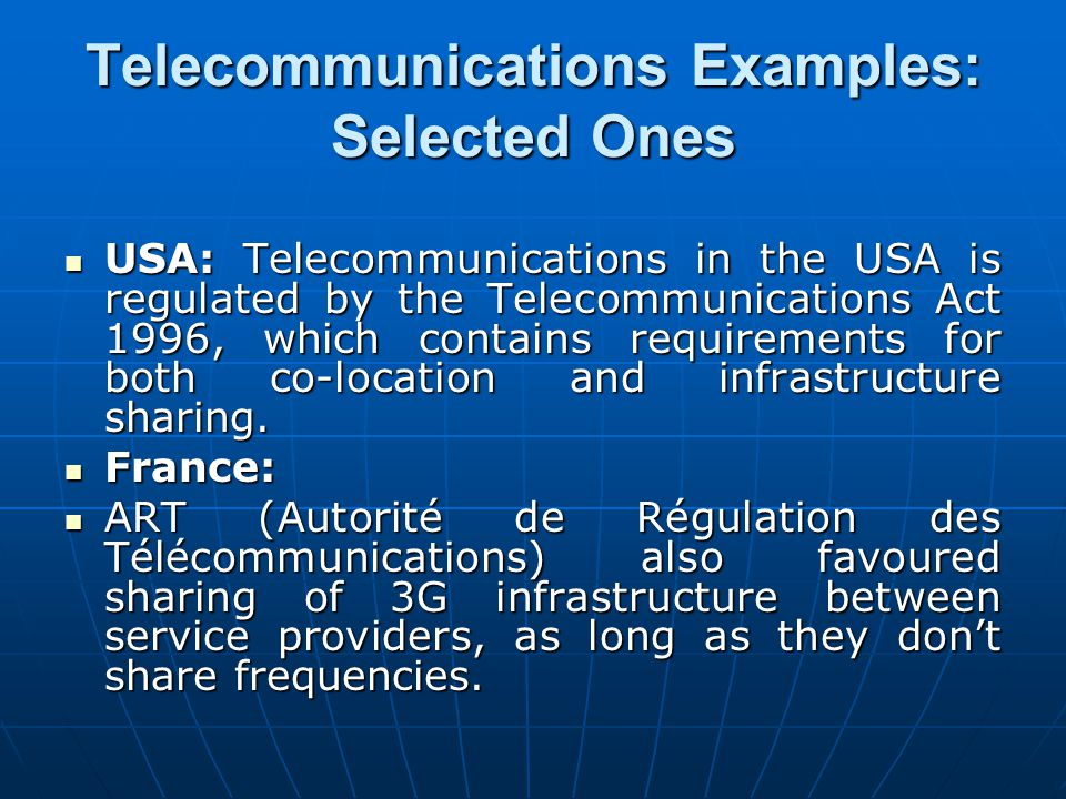 Telecommunications Examples: Selected Ones USA: Telecommunications in the USA is regulated by the Telecommunications Act 1996, which contains requirem