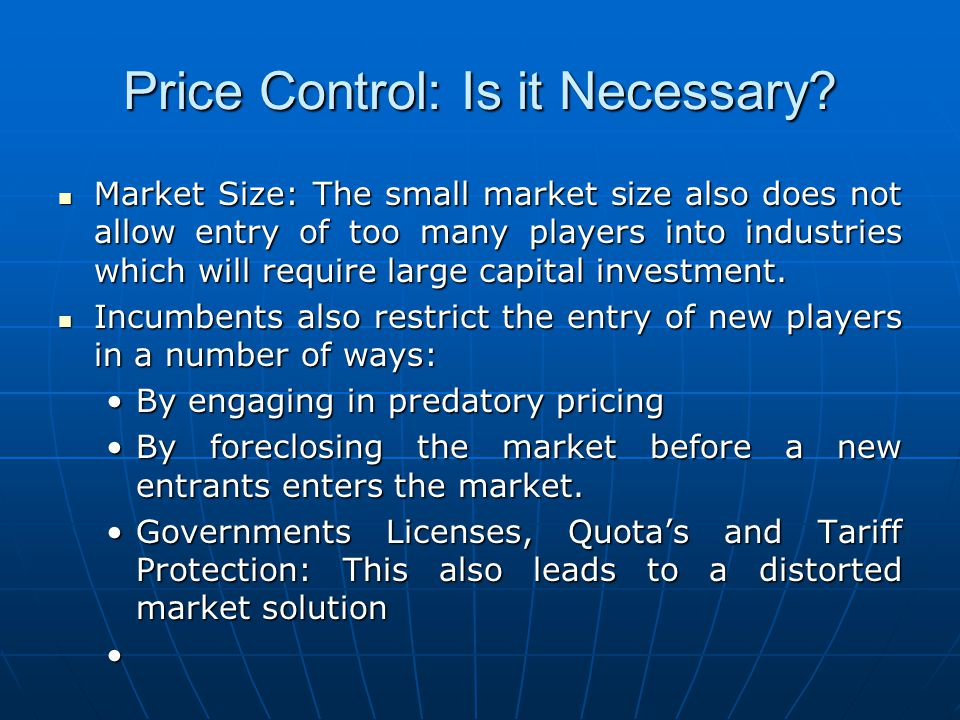 Price Control: Is it Necessary? Market Size: The small market size also does not allow entry of too many players into industries which will require la
