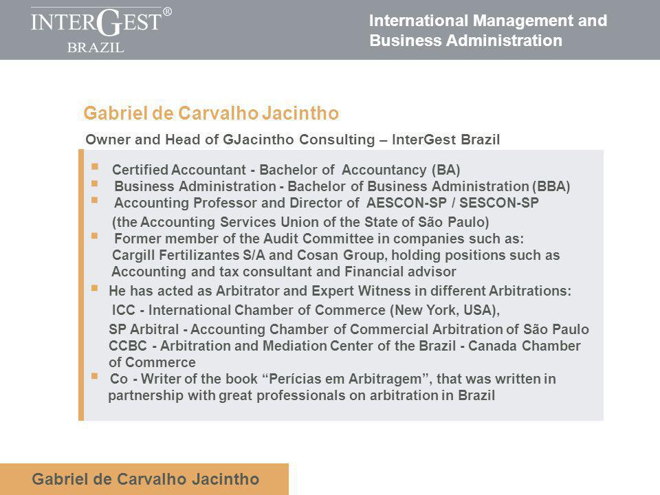 International Management and Business Administration Gabriel de Carvalho Jacintho Owner and Head of GJacintho Consulting – InterGest Brazil Certified Accountant - Bachelor of Accountancy (BA) Business Administration - Bachelor of Business Administration (BBA) Accounting Professor and Director of AESCON-SP / SESCON-SP (the Accounting Services Union of the State of São Paulo) Former member of the Audit Committee in companies such as: Cargill Fertilizantes S/A and Cosan Group, holding positions such as Accounting and tax consultant and Financial advisor He has acted as Arbitrator and Expert Witness in different Arbitrations: ICC - International Chamber of Commerce (New York, USA), SP Arbitral - Accounting Chamber of Commercial Arbitration of São Paulo CCBC - Arbitration and Mediation Center of the Brazil - Canada Chamber of Commerce Co - Writer of the book Perícias em Arbitragem, that was written in partnership with great professionals on arbitration in Brazil