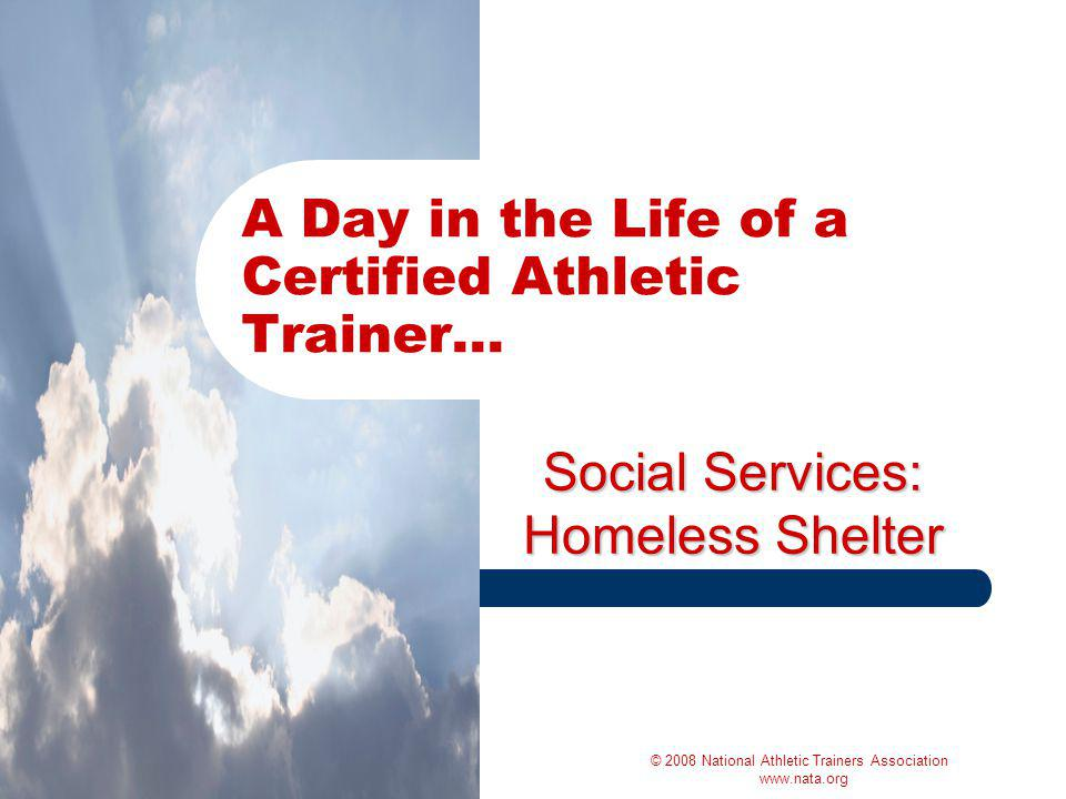 Social Services: Homeless Shelter A Day in the Life of a Certified Athletic Trainer… © 2008 National Athletic Trainers Association www.nata.org