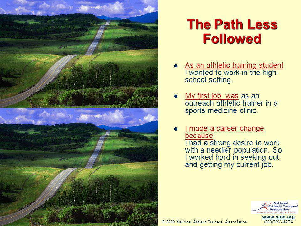 © 2009 National Athletic Trainers Association www.nata.org (800)TRY-NATA The Path Less Followed As an athletic training student I wanted to work in the high- school setting.