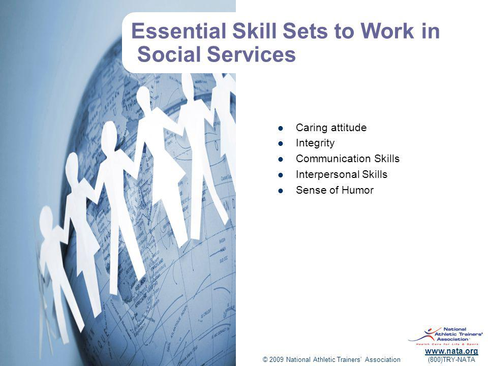 © 2009 National Athletic Trainers Association www.nata.org (800)TRY-NATA Essential Skill Sets to Work in Social Services Caring attitude Integrity Communication Skills Interpersonal Skills Sense of Humor