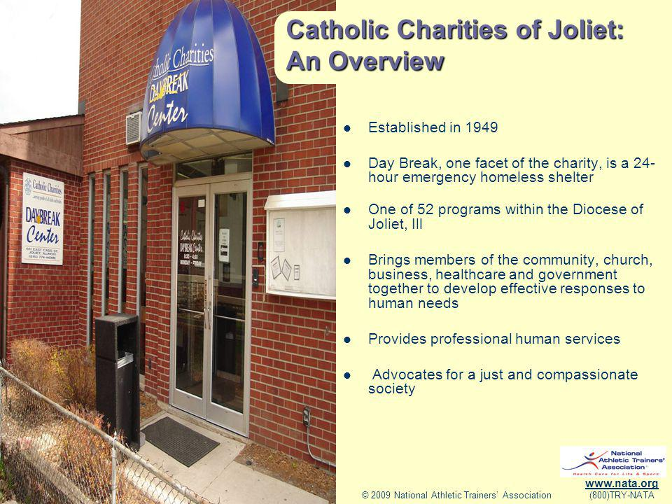 © 2009 National Athletic Trainers Association www.nata.org (800)TRY-NATA Catholic Charities of Joliet: An Overview Established in 1949 Day Break, one facet of the charity, is a 24- hour emergency homeless shelter One of 52 programs within the Diocese of Joliet, Ill Brings members of the community, church, business, healthcare and government together to develop effective responses to human needs Provides professional human services Advocates for a just and compassionate society