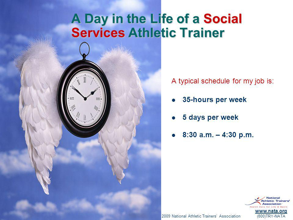 © 2009 National Athletic Trainers Association www.nata.org (800)TRY-NATA A Day in the Life of a Social Services Athletic Trainer A typical schedule for my job is: 35-hours per week 5 days per week 8:30 a.m.