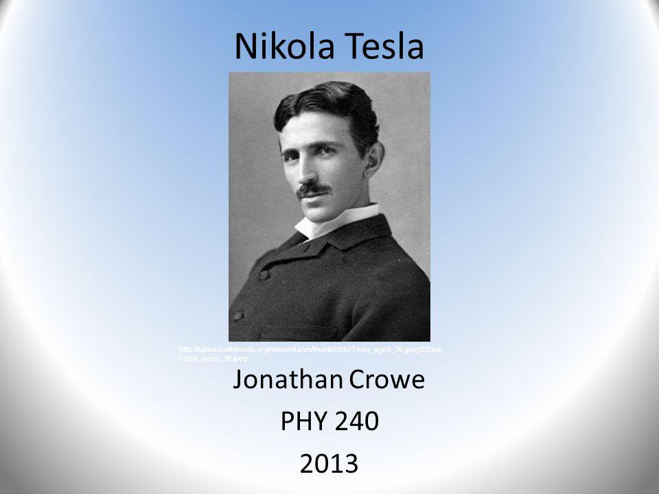 Nikola Tesla Jonathan Crowe PHY 240 2013 http://upload.wikimedia.org/wikipedia/en/thumb/d/de/Tesla_aged_36.jpeg/220px- Tesla_aged_36.jpeg