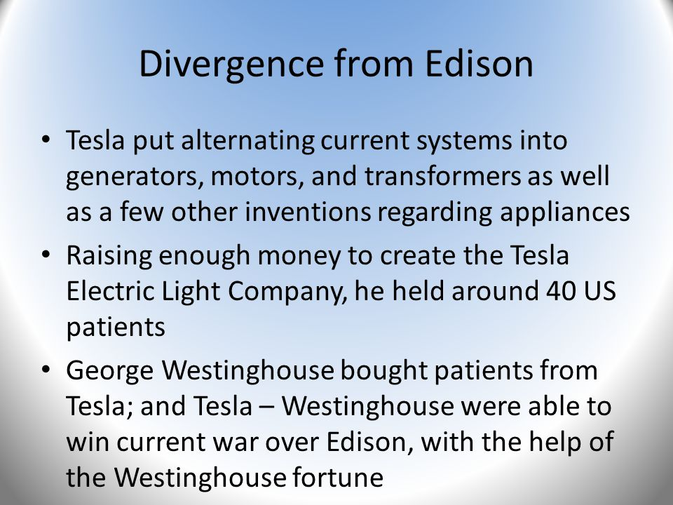 Divergence from Edison Tesla put alternating current systems into generators, motors, and transformers as well as a few other inventions regarding app